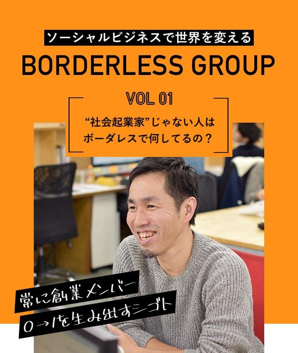 """ソーシャルビジネスで世界を変える BORDERLESS GROUP VOL01""""社会起業家""""じゃない人はボーダレスで何してるの? 常に創業メンバー0→1を生み出すシゴト"""