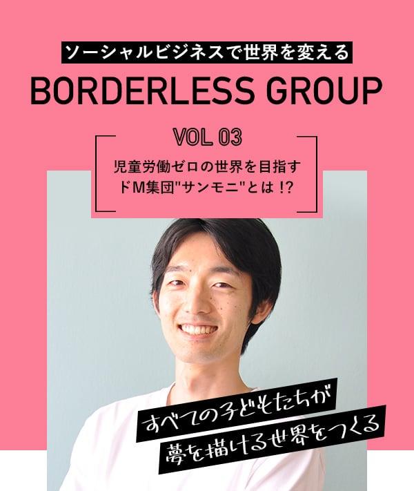ソーシャルビジネスで世界を変える BORDERLESS GROUP Vol.03 児童労働ゼロの世界を目指すドM集団