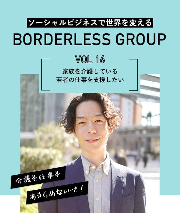 ソーシャルビジネスで世界を変える BORDERLESS GROUP Vol.16 家族を介護している若者の仕事を支援したい