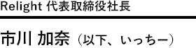 Relight株式会社 代表取締役社長 市川加奈